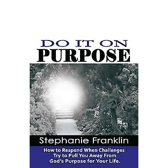 DO IT ON PURPOSE How to Respond When Challenges Try to Pull You Away From Gods Purpose for Your Life by Franklin & Stephanie