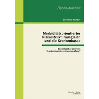 Morbidittsorientierter Risikostrukturausgleich und die Krankenkasse Beeinflussbar ber die Krankenhausabrechnungsprfung by Walther & Christian