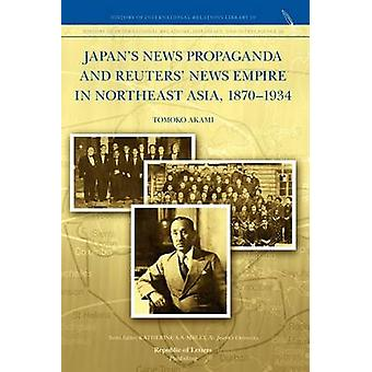 Japans News Propaganda and Reuters News Empire in Northeast Asia 18701934 by Akami & Tomoko