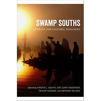 Swamp Souths  Literary and Cultural Ecologies by Other Kirstin L Squint & Other Eric Gary Anderson & Other Taylor Hagood & Other Anthony Wilson & Other Scott Romine & Other Keely Byars Nichols & Other William Tynes Cowan & Other Rain Prud homme Cran