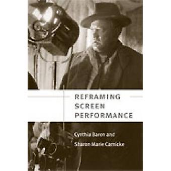 Reframing Screen Performance by Cynthia L. Baron - Sharon Marie Carni