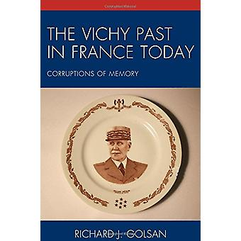The Vichy Past in France Today - Corruptions of Memory by Richard J. G
