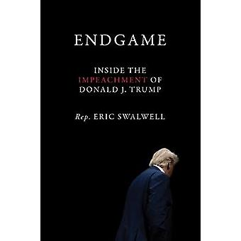 Endgame - Inside the Impeachment of Donald J. Trump by Rep. Eric Swalw