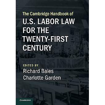 The Cambridge Handbook of U.S. Labor Law for the TwentyFirst Century by Edited by Richard Bales & Edited by Charlotte Garden