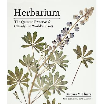 Herbarium The Quest to Preserve and Classify the Worlds Plants by Thiers & Barbara M.