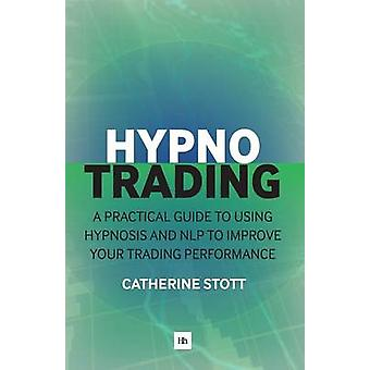 Hypnotrading A Practical Guide to Using Hypnosis and Nlp to Improve Your Trading Performance by Stott & Catherine