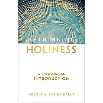 Rethinking Holiness - A Theological Introduction by Bernie A Van De Wa