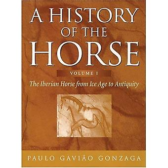 A History of the Horse: Iberian Horse from Ice Age to Antiquity v. 1: The Iberian Horse from Ice Age to Antiquity [Illustrated]