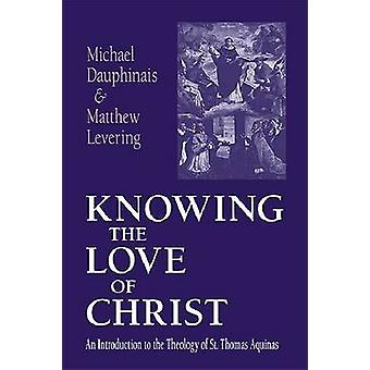 Knowing the Love of Christ An Introduction to the Theology of St. Thomas Aquinas by Dauphinais & Michael