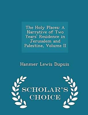 The Holy Places A Narrative of Two Years Residence in Jerusalem and Palestine Volume II  Scholars Choice Edition by Dupuis & Hanmer Lewis