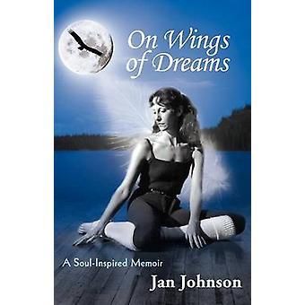 On Wings of Dreams A SoulInspired Memoir by Johnson & Jan