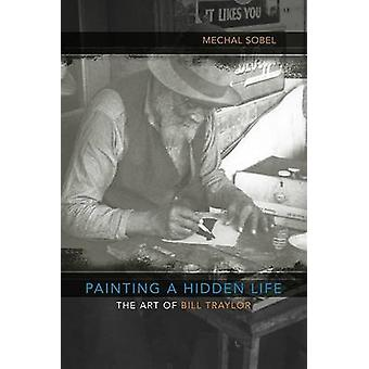 Painting a Hidden Life - The Art of Bill Traylor by Mechal Sobel - 978