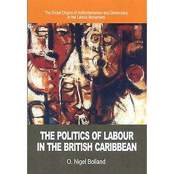 The Politics of Labour in the British Caribbean - The Social Origins o