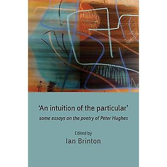 An Intuition of the Particular Some Essays on the Poetry of Peter Hughes by Brinton & Ian