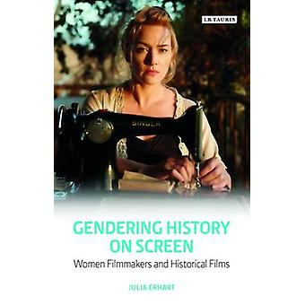 Gendering History on Screen  Women Filmmakers and Historical Films by Julia Erhart
