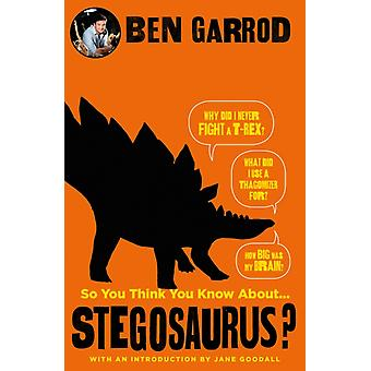 So You Think You Know About Stegosaurus by Ben Garrod