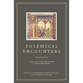 Polemical Encounters Christians Jews and Muslims in Iberia and Beyond by GarciaArenal & Mercedes
