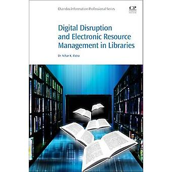 Digital Disruption and Electronic Resource Management in Libraries by Patra & Nihar K. Dr