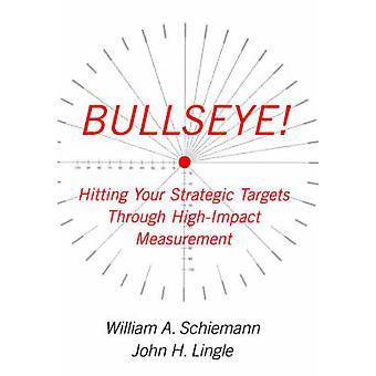Bullseye Hitting Your Strategic Targets Through HighImpact Measurement by Schiemann & William A.