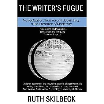 The Writers Fugue  Musicalization Trauma and Subjectivity in the Literature of Modernity by Skilbeck & Ruth