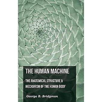 The Human Machine  The Anatomical Structure  Mechanism Of The Human Body by Bridgeman & George B.