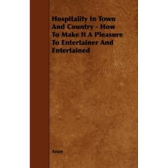 Hospitality in Town and Country  How to Make It a Pleasure to Entertainer and Entertained by Anon