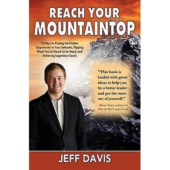 Reach Your Mountaintop 10 Keys to Finding the Hidden Opportunity in Your Setbacks Flipping What Youve Heard on Its Head and Achieving Legendary Goals by Davis & Jeff