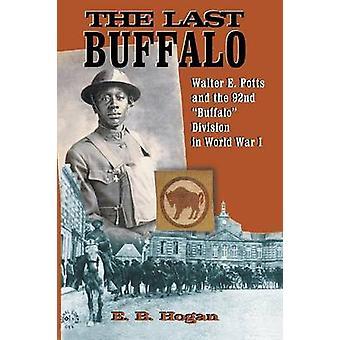 The Last Buffalo Walter E. Potts and the 92nd Buffalo Division in World War I by Hogan & E. B.