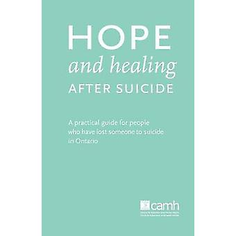 Hope and Healing After Suicide A Practical Guide for People Who Have Lost Someone to Suicide in Ontario by Camh