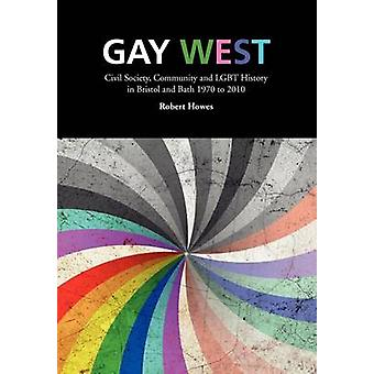 Gay West Civil Society Community and Lgbt History in Bristol and Bath 1970 to 2010 by Howes & Robert