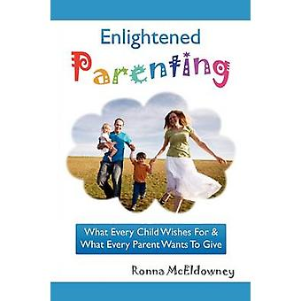 Enlightened Parenting What Every Child Wishes For  What Every Parent Wants To Give by McEldowney & Ronna