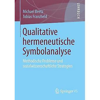 Qualitative hermeneutische Symbolanalyse  Methodische Probleme und sozialwissenschaftliche Strategien by Beetz & Michael
