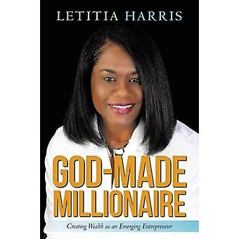 GodMade Millionaire Creating Wealth as an Emerging Entrepreneur by Harris & Letitia