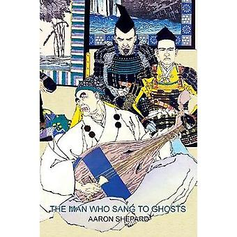 The Man Who Sang to Ghosts A Japanese Legend Retold from the Story of Hoichi and Based on The Tale of the Heike by Shepard & Aaron