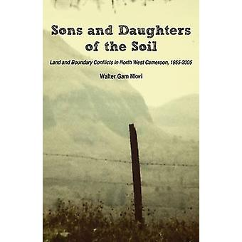 Sons and Daughters of the Soil. Land and Boundary Conflicts in North West Cameroon 19552005 by Nkwi & Walter Gam