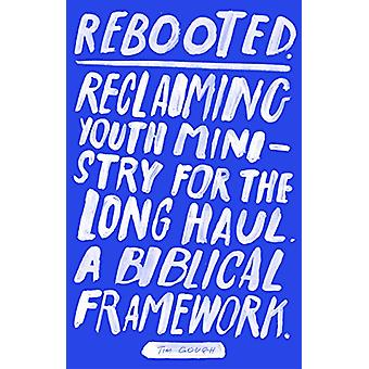 Rebooted - Reclaiming Youth Ministry For The Long Haul - A Biblical Fr