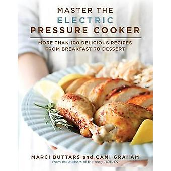Master the Electric Pressure Cooker  More Than 100 Delicious Recipes from Breakfast to Dessert by Marci Buttars & Cami Graham
