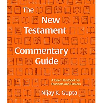 The New Testament Commentary Guide  A Brief Handbook for Students and Pastors by Nijay Gupta