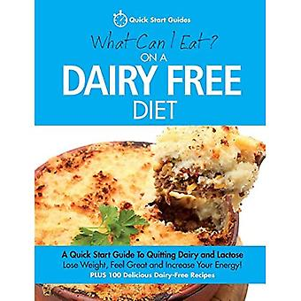 What Can I Eat On A Dairy Free Diet?: A Quick Start Guide To Quitting Dairy and Lactose