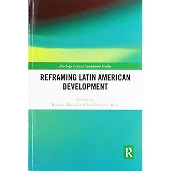 Reframing Latin American Development by Edited by Raul Delgado Wise Edited by Ronaldo Munck