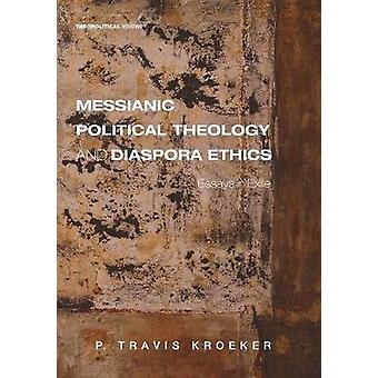 Messianic Political Theology and Diaspora Ethics by P Travis Kroeker