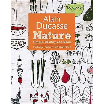 Alain Ducasse Nature - Simple - Healthy - and Good by Alain Ducasse -