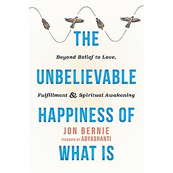 The Unbelievable Happiness of What is - Beyond Belief to Love - Fulfil