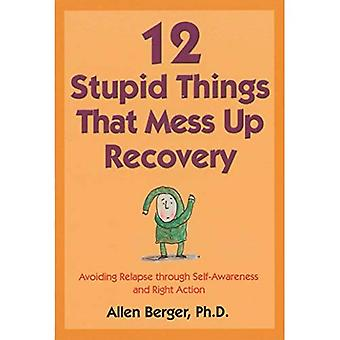 Twelve Stupid Things That Mess Up Recovery: Avoiding Relapse Through Self-Awareness and Right Action: Avoiding Relapse Through Self-awareness and Right Action