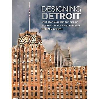 Conception de Detroit: Wirt Rowland et la montée de l'Architecture moderne américaine (série grands lacs livres)