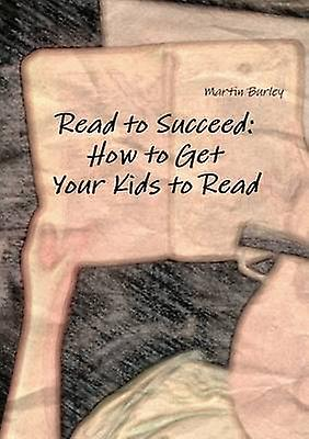 Read to Succeed How to Get Your Kids to Read by Burley & Martin