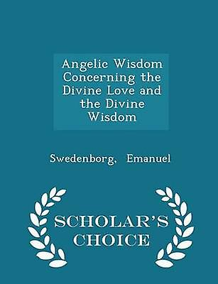 Angelic Wisdom Concerning the Divine Love and the Divine Wisdom  Scholars Choice Edition by Emanuel & Swedenborg
