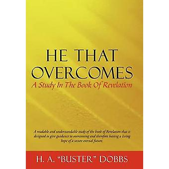 He That Overcomes A Study in the Book of Revelation by Dobbs & H. A.