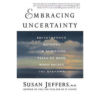 Embracing Uncertainty - Breakthrough Methods for Achieving Peace of Mi