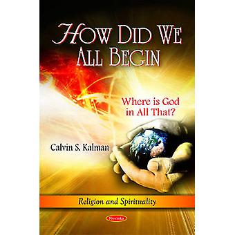 How Did We All Begin - Where is God in All That? by Calvin S. Kalman -